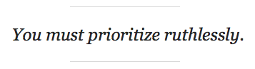 Prioritize ruthlessly